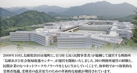In October 2008, the Shimane Asahi Rehabilitation Program Center, which is managed through public-private cooperation (the state and private enterprise), began operating in Asahi Town in Hamada City, Shimane Prefecture. By making best use of the state's experience with prison administration as well as private enterprise's networks and know-how, it is expected to take innovative initiatives to efficiently and effectively manage prisoners and improve their rehabilitation.